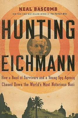 Hunting Eichmann: How a Band of Survivors and a Young Spy Agency Chased Down the World's Most Notorious Nazi -