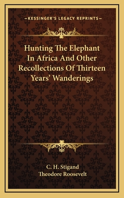 Hunting the Elephant in Africa and Other Recollections of Thirteen Years' Wanderings - Stigand, C H, and Roosevelt, Theodore, IV (Introduction by)
