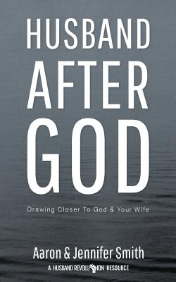 Husband After God: Drawing Closer to God and Your Wife - Smith, Aaron, and Smith, Jennifer