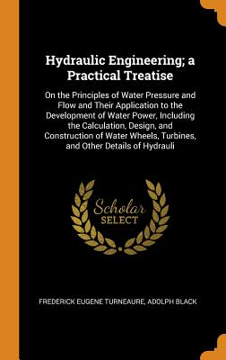 Hydraulic Engineering; A Practical Treatise: On the Principles of Water Pressure and Flow and Their Application to the Development of Water Power, Including the Calculation, Design, and Construction of Water Wheels, Turbines, and Other Details of Hydrauli - Turneaure, Frederick Eugene, and Black, Adolph