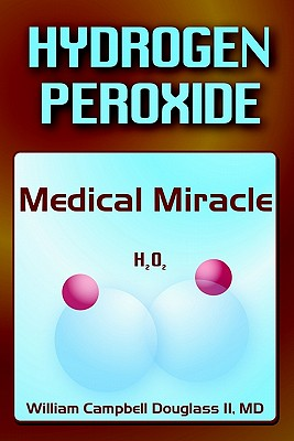 Hydrogen Peroxide - Medical Miracle - Douglass, William Campbell