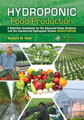 Hydroponic Food Production: A Definitive Guidebook for the Advanced Home Gardener and the Commercial Hydroponic Grower, Seventh Edition - Resh, Howard M.