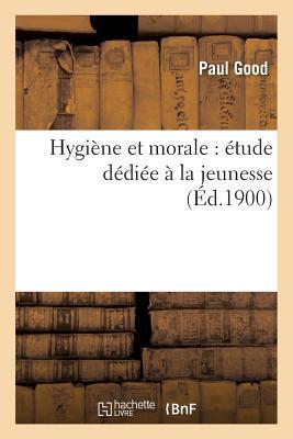 Hygiene Et Morale: Etude Dediee a la Jeunesse - Good, Paul