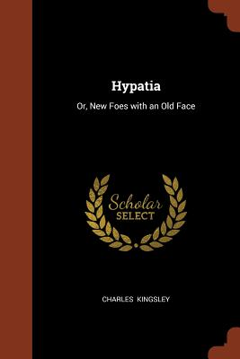 Hypatia: Or, New Foes with an Old Face - Kingsley, Charles