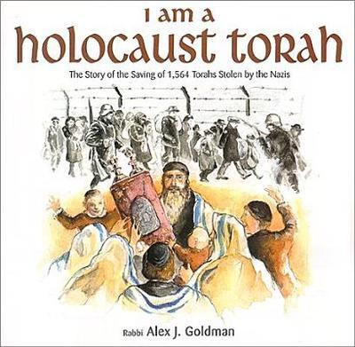 I Am a Holocaust Torah: The Story of 1,564 Torahs Stolen by Nazis - Goldman, Alex J, Rabbi, and Goldman, Rabbi Alex