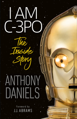 I Am C-3PO - The Inside Story: Foreword by J.J. Abrams - Daniels, Anthony