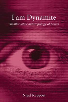 I Am Dynamite: An Alternative Anthropology of Power - Rapport, Nigel