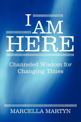 I Am Here: Channeled Wisdom for Changing Times - Martyn, Marcella