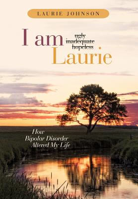 I Am Laurie: How Bipolar Disorder Altered My Life - Johnson, Laurie