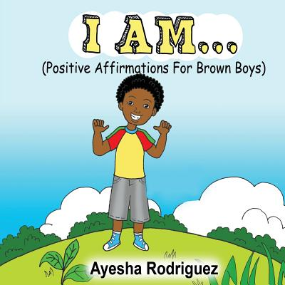 I Am...: Positive Affirmations for Brown Boys - Rodriguez, Ayesha
