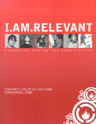I.Am.Relevant: A Generation Impacting Their World with Faith - Relevant Books (Creator), and Haseltine, Dan (Foreword by), and Various