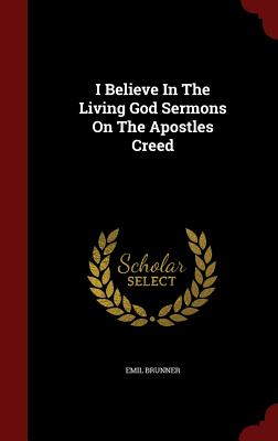 I Believe in the Living God Sermons on the Apostles Creed - Brunner, Emil