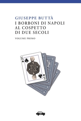 I Borboni Di Napoli Al Cospetto Di Due Secoli Vol. I - Butta, Giuseppe