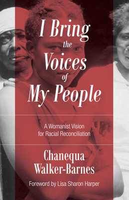 I Bring the Voices of My People: A Womanist Vision for Racial Reconciliation - Walker-Barnes, Chanequa