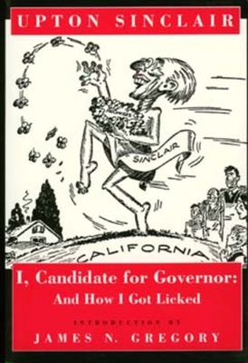 I, Candidate for Governor: And How I Got Licked - Sinclair, Upton, and Gregory, James N (Introduction by)
