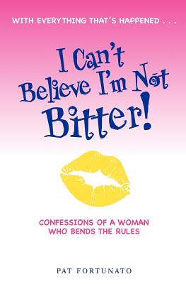 I Can't Believe I'm Not Bitter: Confessions Of a Woman Who Bends The Rules - Fortunato, Pat