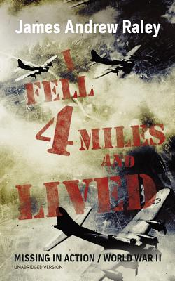 I Fell Four Miles and Lived: World War II-Missing in Action (Complete and Unabridged) - Raley, James Andrew, and Raley, M a (Editor)