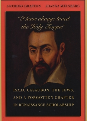 """""""I have always loved the Holy Tongue"""": Isaac Casaubon, the Jews, and a Forgotten Chapter in Renaissance Scholarship - Grafton, Anthony, and Weinberg, Joanna"""