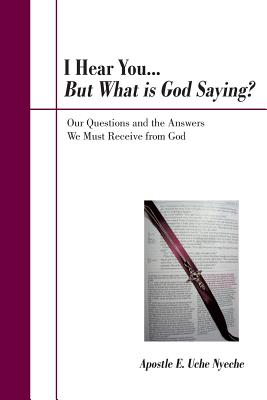 I Hear You... But What Is God Saying?: Our Questions and the Answers We Must Receive from God - Nyeche, Apostle E Uche