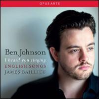 I Heard You Singing: English Songs - Ben Johnson (tenor); James Baillieu (piano)