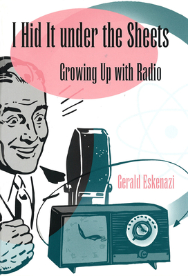 I Hid It Under the Sheets: Growing Up with Radio - Eskenazi, Gerald