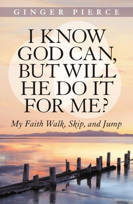 I Know God Can, but Will He Do it for Me?: My Faith Walk, Skip and Jump - Pierce, Ginger