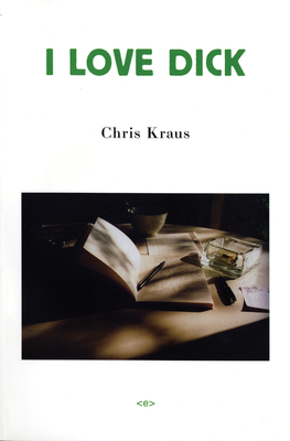 I Love Dick - Kraus, Chris, and Myles, Eileen (Foreword by)