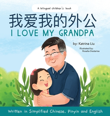 I love my grandpa (Bilingual Chinese with Pinyin and English - Simplified Chinese Version): A Dual Language Children's Book - Liu, Katrina