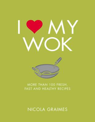 I Love My Wok: More Than 100 Fresh, Fast and Healthy Recipes - Graimes, Nicola
