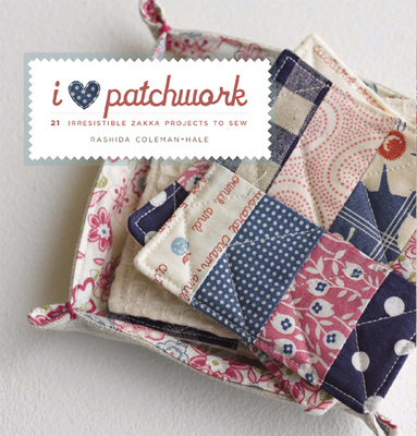 I Love Patchwork: 21 Irresistible Zakka Projects to Sew - Coleman-Hale, Rashida