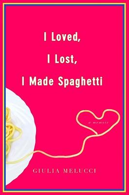 I Loved, I Lost, I Made Spaghetti: A Memoir - Melucci, Giulia