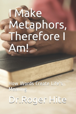 I Make Metaphors, Therefore I Am!: How Words Create Life's Meaning - Hite, Roger