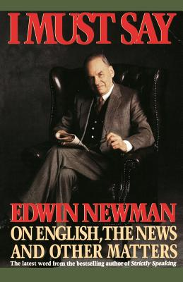 I Must Say: Edwin Newman on English, the News, and Other Matters - Newman, Edwin