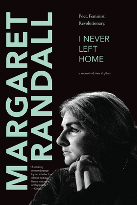 I Never Left Home: Poet, Feminist, Revolutionary - Randall, Margaret
