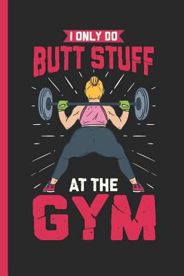 I Only Do Butt Stuff At The Gym: Notebook & Journal Or Diary As Bodybuilders & Trained Butt Owners Gift, Graph Paper (120 Pages, 6x9) - Writings, Lovely