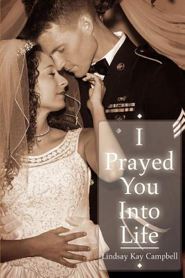 I Prayed You Into Life - Campbell, Lindsay Kay