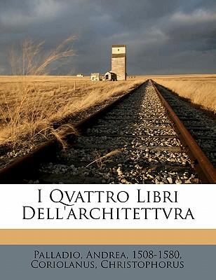 I Qvattro Libri Dell'architettvra - Palladio, Andrea, and Christophorus, Coriolanus, and 1508-1580, Palladio Andrea