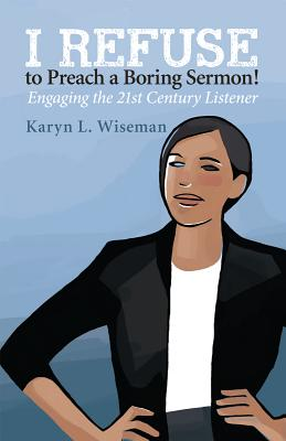I Refuse to Preach a Boring Sermon!: Engaging the 21st Century Listener - Wiseman, Karyn L
