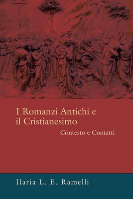 I Romanzi Antichi E Il Cristianesimo: Contesto E Contatti - Ramelli, Ilaria L E