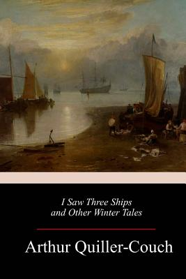 I Saw Three Ships and Other Winter Tales - Quiller-Couch, Arthur
