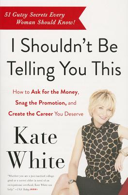 I Shouldn't Be Telling You This: How to Ask for the Money, Snag the Promotion, and Create the Career You Deserve - White, Kate