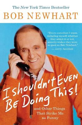 I Shouldn't Even Be Doing This!: And Other Things That Strike Me as Funny - Newhart, Bob