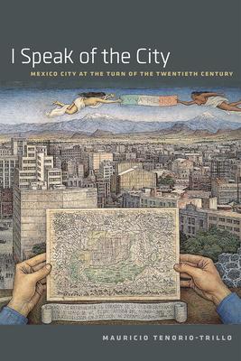 I Speak of the City: Mexico City at the Turn of the Twentieth Century - Tenorio-Trillo, Mauricio