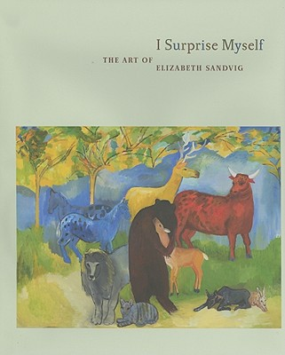 I Surprise Myself: The Art of Elizabeth Sandvig - Hackett, Regina, and Elwood, Sean (Afterword by)