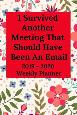 I Survived Another Meeting That Should Have Been an Email 2019-2020 Weekly Planner - Journal, Everyday