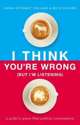 I Think You're Wrong (But I'm Listening): A Guide to Grace-Filled Political Conversations - Holland, Sarah Stewart, and Silvers, Beth A.