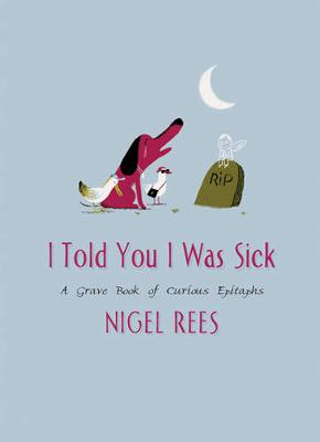 I Told You I Was Sick: A Grave Book of Curious Epitaphs - Rees, Nigel