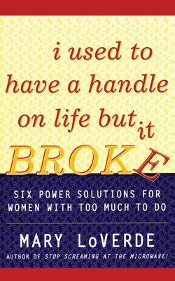 I Used to Have a Handle on Life But It Broke: Six Power Solutions for Women with Too Much to Do - LoVerde, Mary