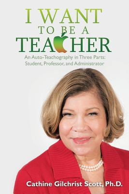I Want to Be a Teacher: An Auto-Teachography in Three Parts: Student, Professor, and Administrator - Scott Ph D, Cathine G