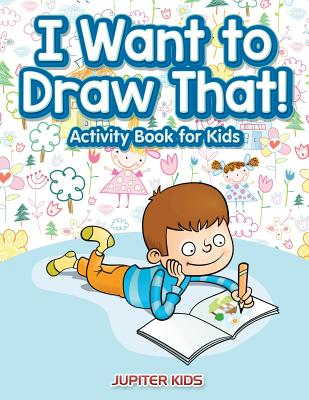 I Want to Draw That! Activity Book for Kids Activity Book - Jupiter Kids